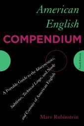 American English Compendium: A Portable Guide to the Idiosyncrasies, Subtleties, Technical Lingo, and Nooks and Crannies of American English, Edition 4