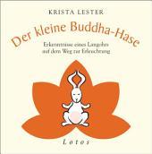 Der kleine Buddha-Hase: Erkenntnisse eines Langohrs auf dem Weg zur Erleuchtung