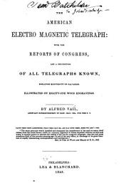 The American Electro Magnetic Telegraph: With the Reports of Congress, and a Description of All Telegraphs Known, Employing Electricity Or Galvanism