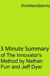 3 Minute Summary of The Innovator's Method by Nathan Furr and Jeff Dyer: accelerated learning success financial freedom start-up startup speed reading wealth money