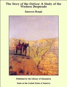 The Story of the Outlaw  A Study of the Western Desperado PDF