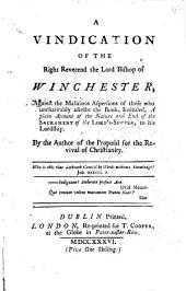 A Vindication of the Right Reverend the Lord Bishop of Winchester,: Against the Malicious Aspersions of Those who Uncharitably Ascribe the Book, Intituled, A Plain Account of the Nature and End of the Sacrament of the Lord's-Supper, to His Lordship, Volume 1