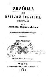 Zrzódła do dziejów polskich: Wydawane przez Michała Grabowskiego i Alexandra Przedzieckiego, Volume 1