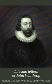 Life and Letters of John Winthrop: From His Embarkation for New England in 1630, with the Charter and Company of the Massachusetts Bay, to His Death in 1649, Volume 1