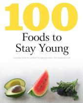 100 Foods to Stay Young: Everyday Foods to Combat the Aging Process, From Inside and Out