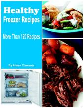 Healthy Freezer Recipes Prep Now and Eat Later, More Than 120 Recipes