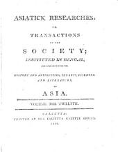 Asiatick Researches: Or Transactions Of The Society Instituted In Bengal, For Inquiring Into The History And Antiquities, The Arts, Sciences, And Literature, of Asia: Volume 12