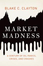 Market Madness: A Century of Oil Panics, Crises, and Crashes