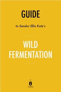 Guide to Sandor Ellix Katz   s Wild Fermentation by Instaread Book