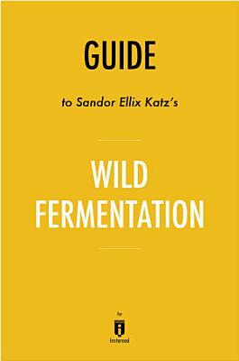 Guide to Sandor Ellix Katz   s Wild Fermentation by Instaread