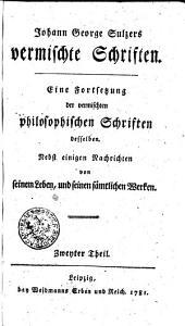 Johann George Sulzers vermischte Philosophische Schriften: Eine Fortsetzung der vermischen philosophischen Schriften desselben. Nebst einigen Nachrichten von seinem Leben, und seinen sämtlichen Werken. Zweyter Theil, Band 2
