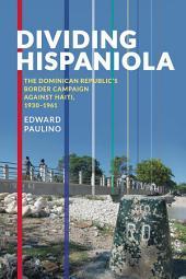 Dividing Hispaniola: The Dominican Republic's Border Campaign against Haiti, 1930-1961
