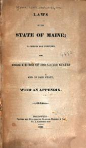 Laws of the State of Maine: To which are Prefixed the Constitution of the United States and of Said State, with an Appendix, Volume 1