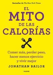 El mito de las calorías: Comer más, perder peso, hacer menos ejercicio y vivir mejor