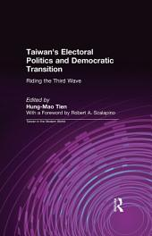 Taiwan's Electoral Politics and Democratic Transition: Riding the Third Wave: Riding the Third Wave