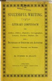 Successful Writing: A Literary Compendium for Authors, Editors, Reporters, Correspondents, Lawyers, Teachers, Students, Etc., with a Dictionary of Synonyms and Antonyms Specially Prepared for Writers