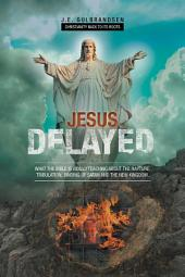 Jesus Delayed: What The Bible Is Really Teaching About The Rapture