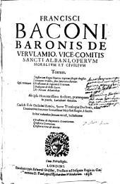 Francisci Baconi ... Operum moralium et civilium tomus ...
