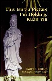 This Isn't a Picture I'm Holding: Kuan Yin