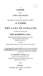 A Letter to the Lord Chancellor, on the Necessity and Practicability of Forming a Code of the Laws of England: To which is Annexed the New Bankrupt Law : Arranged in the Method of Domat's Civil Law, and in a Style Suited to the Humblest Capacity : Proposed to be Adopted as the Form of the Statute Law of the Realm ...
