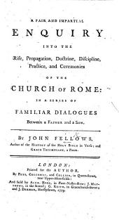 A fair and impartial enquiry into the rise, propagation, doctrine, discipline, practice, and ceremonies of the Church of Rome, in a series of Familiar Dialogues