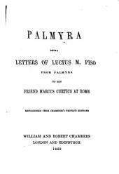 Palmyra: Being Letters of Lucius M. Piso from Palmyra to His Friend Mareus Curtius at Rome Republished from Chamber's People's Editions