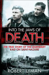 Into the Jaws of Death: The True Story of the Legendary Raid on Saint-Nazaire