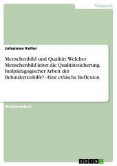 Menschenbild und Qualität: Welches Menschenbild leitet die Qualitätssicherung heilpädagogischer Arbeit der Behindertenhilfe? - Eine ethische Reflexion