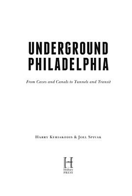 Underground Philadelphia  From Caves and Canals to Tunnels and Transit