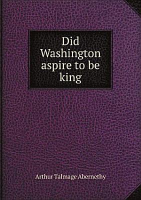 Did Washington aspire to be king