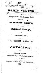The Daily Visiter; Or, Campanion for the Breakfast Table. Forming a Quarterly Review, Containing Original Essays, and Copious Extracts from Las Casses Memoirs of Napoleon; with Original Poetry ...