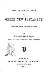 How to Learn to Read the Greek New Testament Compiled from Various Sources by William Penn