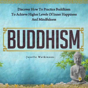 Buddhism  Discover How to Practice Buddhism to Achieve Higher Levels of Inner Happiness and Mindfulness