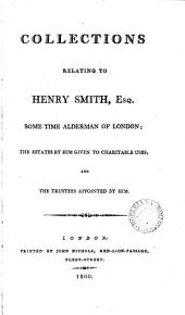 Collections Relating to Henry Smith, ... Some Time Alderman of London; the Estates by Him Given to Charitable Uses; and the Trustees Appointed by Him: Volume 1
