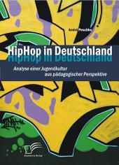 """HipHop in Deutschland: Analyse einer Jugendkultur aus p""""dagogischer Perspektive"""