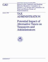 Tax administration potential impact of alternative taxes on taxpayers and administrators   report to the Chairmen and ranking minority members  Committee on Finance  U S  Senate and Committee on Ways and Means  House of Representatives PDF
