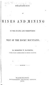 Statistics of Mines and Mining in the States and Territories West of the Rocky Mountains: Being the [1st-8th] Annual Report of Rossiter W. Raymond, U.S. Commissioner of Mining Statistics