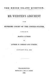 The Rhode Island Question: Mr. Webster's Argument in the Supreme Court of the United States, in the Case of Martin Luther Vs. Luther M. Borden and Others, Jan. 27th, 1848