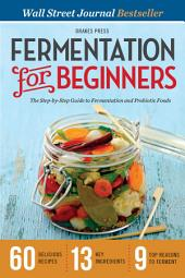 Fermentation for Beginners: The Step-by-Step Guide to Fermentation and Probiotic Foods
