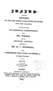 Junius: Including Letters by the Same Writer, Under Other Signatures, (now First Collected) ; to which are Added, His Confidential Correspondence with Mr. Wilkes, and His Private Letters Addressed to Mr. H.S. Woodfall ; with a Preliminary Essay, Notes, Fac-similes, &c. ...