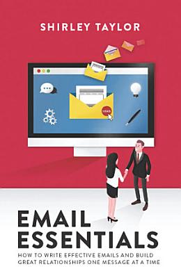 Email Essentials  How to write effective emails and build great relationships one message at a time PDF
