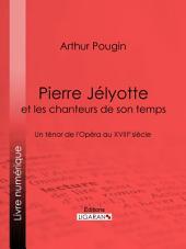 Pierre Jélyotte et les chanteurs de son temps: Un ténor de l'Opéra au XVIIIe siècle