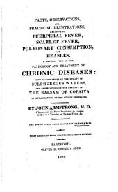 Facts, Observations and Practical Illustrations, Relative to Puerperal Fever, Scarlet Fever, Pulmonary Consumption, and Measles: A General View of the Pathology and Treatment of Chronic Diseases: with Illustrations of the Utility of Sulphureous Waters, and Observations on the Efficacy of the Balsam of Copaiva ...
