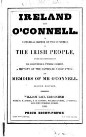 Ireland and O'Connell: A Historical Sketch of the Condition of the Irish People, Before the Commencement of Mr. O'Connell's Public Career; a History of the Catholic Association; and Memoirs of Mr. O'Connell