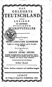 Das gelehrte Teutschland oder Lexikon der jetztlebenden Teutschen Schriftsteller: Erster Band, Band 1