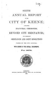 Sixth Annual Report of the City of Keene: Containing Inaugural Ceremonies, Revised City Ordinances and Subsequent Ordinances and Joint Resolutions Passed by the City Councils, with Reports of the Several Departments for 1879