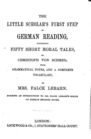 The little scholar s first step in German reading  containing 50 short moral tales by C  von Schmid  with grammatical notes and a vocabulary by mrs  Falck Lebahn PDF