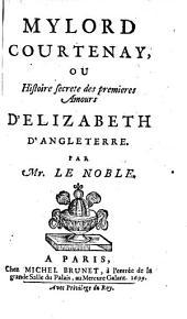 Mylord Courtenay: ou, Histoire secrete des premieres amours d'Elizabeth, d'Angleterre