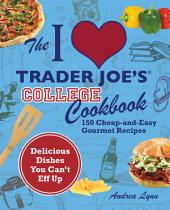 The I Love Trader Joe's College Cookbook: 150 Cheap and Easy Gourmet Recipes