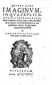 Quinta pars imaginum, in qua explicatur doctrina de baptismo, continens multas pias, utiles, necessarias ac dulces commonefactiones, in his praesertim ultimis & asperrimis temporibus